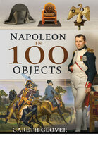 Napoleon in 100 Objects - Gareth Glover