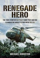 Renegade Hero: The True Story of RAF Pilot Terry Peet and His Clandestine Mercy Flying with the CIA - Michael Higston
