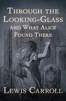 Through the Looking-Glass: And What Alice Found There - Lewis Carroll