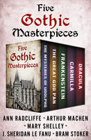 Five Gothic Masterpieces: The Mysteries of Udolpho, The Great God Pan, Frankenstein, Carmilla, and Dracula - Mary Shelley, Bram Stoker, J. Sheridan Le Fanu, Ann Radcliffe, Arthur Machen