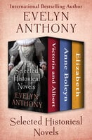 Selected Historical Novels: Victoria and Albert, Anne Boleyn, and Elizabeth - Evelyn Anthony