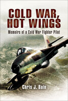 Cold War, Hot Wings: Memoirs of a Cold War Fighter Pilot, 1962–1994