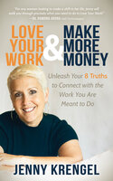 Love Your Work & Make More Money: Unleash Your 8 Truths to Connect with the Work You Are Meant to Do - Jenny Krengel