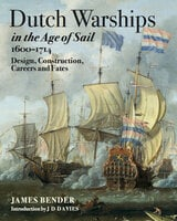 Dutch Warships in the Age of Sail, 1600–1714 - James Bender