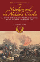 Napoleon and the Archduke Charles: A History of the Franco-Austrian Campaign in the Valley of the Danube 1809 - F. Lorraine Petre