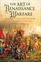 The Art of Renaissance Warfare: From The Fall of Constantinople to the Thirty Years War - Stephen Turnbull