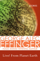 Live! From Planet Earth - Stories - George Alec Effinger