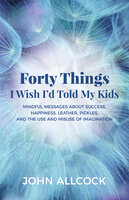 Forty Things I Wish I'd Told My Kids: Mindful Messages About Success, Happiness, Leather, Pickles, and the Use and Misuse of Imagination - John Allcock
