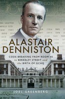 Alastair Denniston: Code-Breaking from Room 40 to Berkeley Street and the Birth of GCHQ - Joel Greenberg