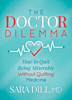 The Doctor Dilemma: How to Quit Being Miserable Without Quitting Medicine - Sara Dill