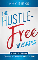 The Hustle-Free Business: A Simple 7 Step Plan to Grow, Get Results, and Have Fun! - Amy Birks