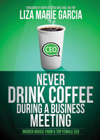 Never Drink Coffee During a Business Meeting: Insider Advice From a Top Female CEO - Liza Marie Garcia