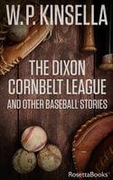 The Dixon Cornbelt League And Other Baseball Stories - W. P. Kinsella