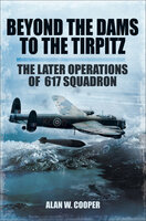 Beyond the Dams to the Tirpitz: The Later Operations of the 617 Squadron - Alan W. Cooper