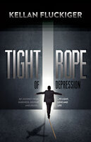 Tight Rope of Depression: My Journey From Darkness, Despair and Death . . . to Light, Love and Life - Kellan Fluckiger