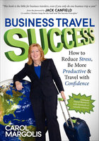 Business Travel Success: How to Reduce Stress, Be More Productive & Travel with Confidence - Carol Margolis