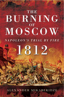 The Burning of Moscow: Napoleon's Trail By Fire, 1812 - Alexander Mikaberidze