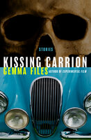 Kissing Carrion: Stories - Gemma Files