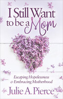 I Still Want to be a Mom: Escaping Hopelessness and Embracing Motherhood - Julie A. Pierce