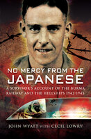 No Mercy from the Japanese: A Survivors Account of the Burma Railway and the Hellships, 1942–1945 - John Wyatt, Cecil Lowry