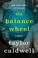 The Balance Wheel: A Novel - Taylor Caldwell