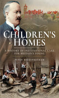 Children's Homes: A History of Institutional Care for Britain's Young - Peter Higginbotham
