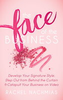The Face of the Business: Develop Your Signature Style, Step Out from Behind the Curtain & Catapult Your Business on Video - Rachel Nachmias