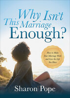 Why Isn't This Marriage Enough?: How to Make Your Marriage Work and Love the Life You Have - Sharon Pope
