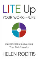 Lite Up Your Work and Life: 6 Essentials to Expressing Your Full Potential - Helen Roditis