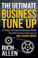 The Ultimate Business Tune Up: A Simple Yet Powerful Business Model That Will Transform the Lives of Small Business Owners - Allen Rich