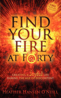 Find Your Fire at Forty: Creating a Joyful Life During the Age of Discontent - Heather H. O'Neill