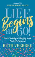 Life Begins at 60!: Start Living a Happy Life Full of Purpose - Ruth Verbree