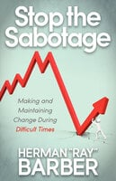 """Stop the Sabotage: Making and Maintaining Change During Difficult Times - Herman """"Ray"""" Barber"""