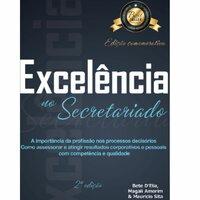 Excelência no secretariado: a importância da profissão nos processos decisórios como assessorar e atingir resultados corporativos e pessoais com competência e qualidade