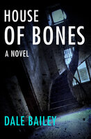 House of Bones: A Novel - Dale Bailey