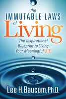The Immutable Laws of Living: The Inspirational Blueprint to Living Your Meaningful Life - Lee H. Baucom