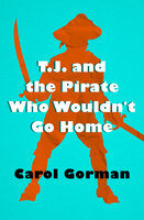 T.J. and the Pirate Who Wouldn't Go Home - Carol Gorman