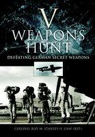 V Weapons Hunt: Defeating German Secret Weapons - Roy M. Stanley