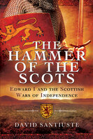 The Hammer of the Scots: Edward I and the Scottish Wars of Independence - David Santiuste
