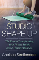 Studio Shape Up: The Keys to Transforming Your Fitness Studio Into a Thriving Business - Chelsea Streifeneder