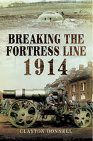 Breaking the Fortress Line, 1914 - Clayton Donnell
