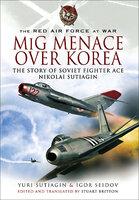 MIG Menace Over Korea: The Story of Soviet Fighter Ace Nicolai Sutiagin - Yuri Sutiagin, Igor Seidov