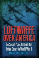 Luftwaffe Over America: The Secret Plans to Bomb the United States in World War II - Manfred Griehl