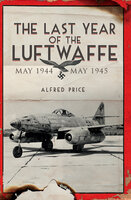 The Last Year of the Luftwaffe: May 1944 to May 1945 - Alfred Price