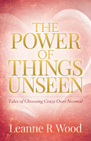 The Power of Things Unseen: Tales of Choosing Crazy Over Normal - Leanne R. Wood
