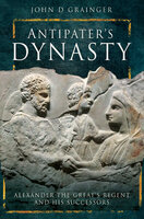Antipater's Dynasty: Alexander the Great's Regent and his Successors - John D. Grainger