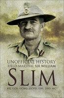 Unofficial History: Field-Marshal Sir Williams Slim - William Slim