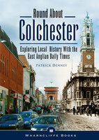 Round About Colchester: Exploring Local History with the East Anglian Daily Times - Patrick Denney