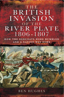 The British Invasion of the River Plate, 1806–1807 - Ben Hughes