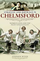 Struggle and Suffrage in Chelmsford: Women's Lives and the Fight for Equality - Stephen Wynn